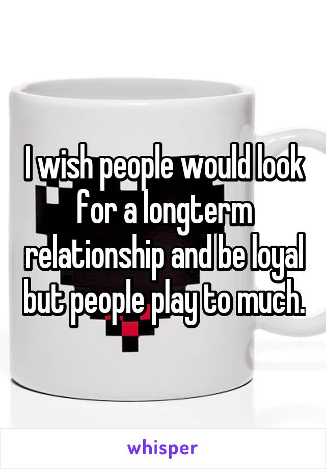 I wish people would look for a longterm relationship and be loyal but people play to much.