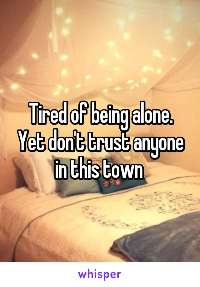 Tired of being alone. Yet don't trust anyone in this town
