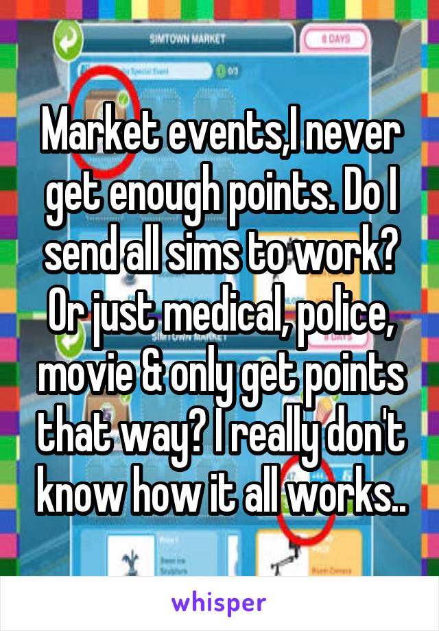 Market events,I never get enough points. Do I send all sims to work? Or just medical, police, movie & only get points that way? I really don't know how it all works..
