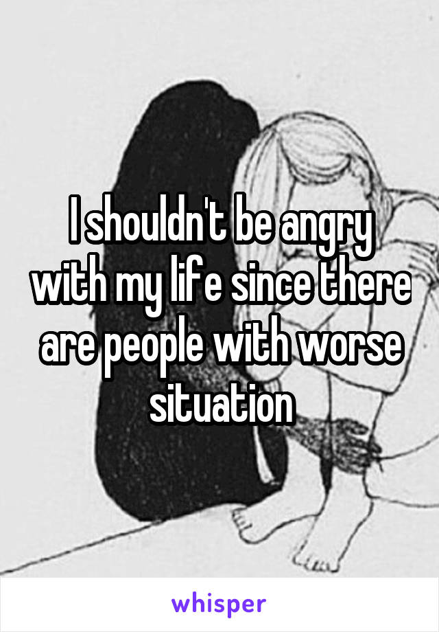 I shouldn't be angry with my life since there are people with worse situation