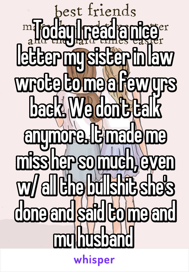 Today I read a nice letter my sister in law wrote to me a few yrs back. We don't talk anymore. It made me miss her so much, even w/ all the bullshit she's done and said to me and my husband