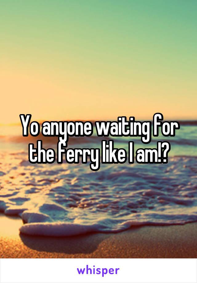 Yo anyone waiting for the ferry like I am!?