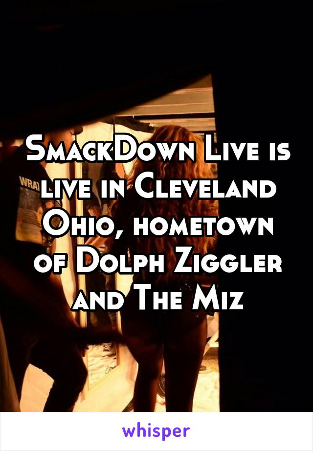 SmackDown Live is live in Cleveland Ohio, hometown of Dolph Ziggler and The Miz