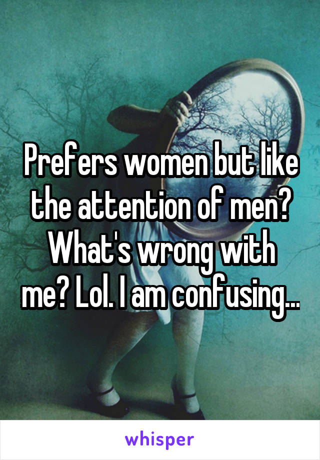 Prefers women but like the attention of men? What's wrong with me? Lol. I am confusing...