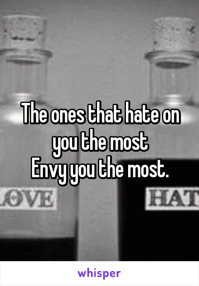 The ones that hate on you the most Envy you the most.
