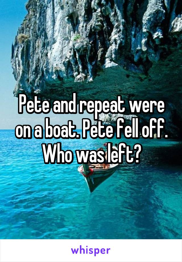 Pete and repeat were on a boat. Pete fell off. Who was left?