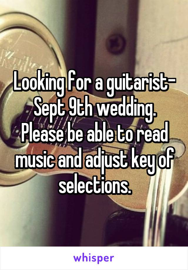 Looking for a guitarist- Sept 9th wedding. Please be able to read music and adjust key of selections.