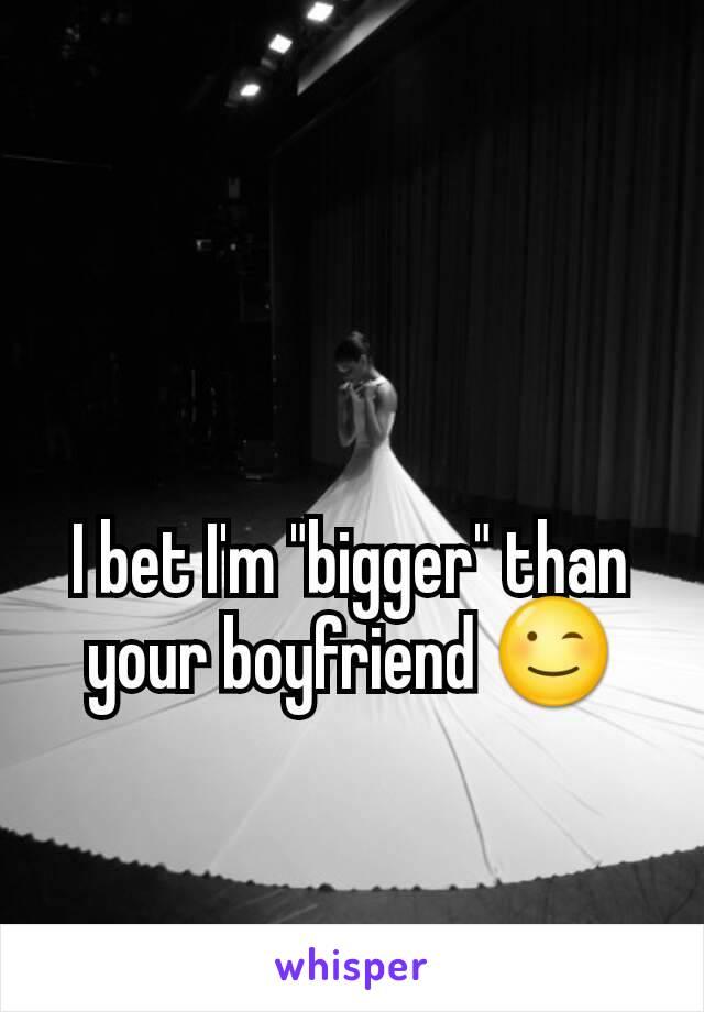 "I bet I'm ""bigger"" than your boyfriend 😉"