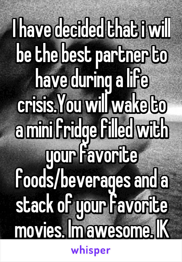 I have decided that i will be the best partner to have during a life crisis.You will wake to a mini fridge filled with your favorite foods/beverages and a stack of your favorite movies. Im awesome. IK
