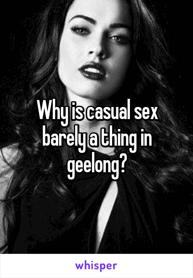 Why is casual sex barely a thing in geelong?