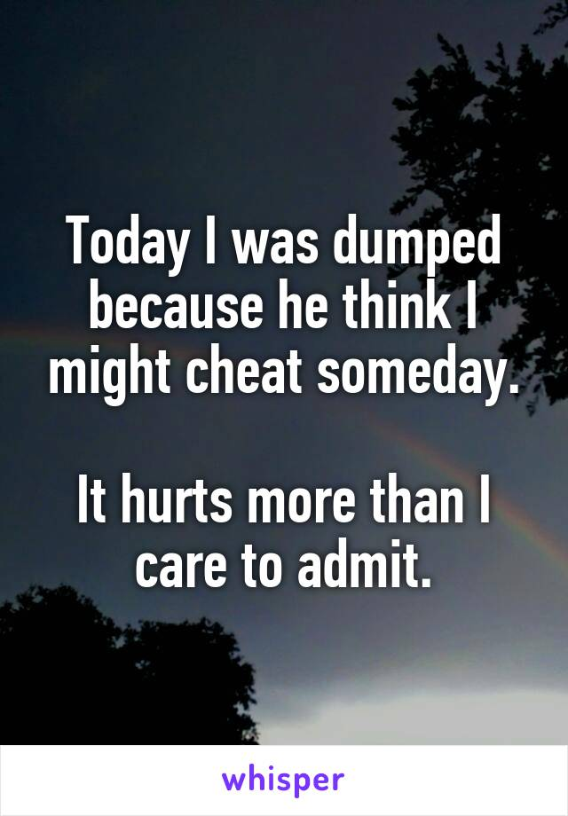 Today I was dumped because he think I might cheat someday.  It hurts more than I care to admit.