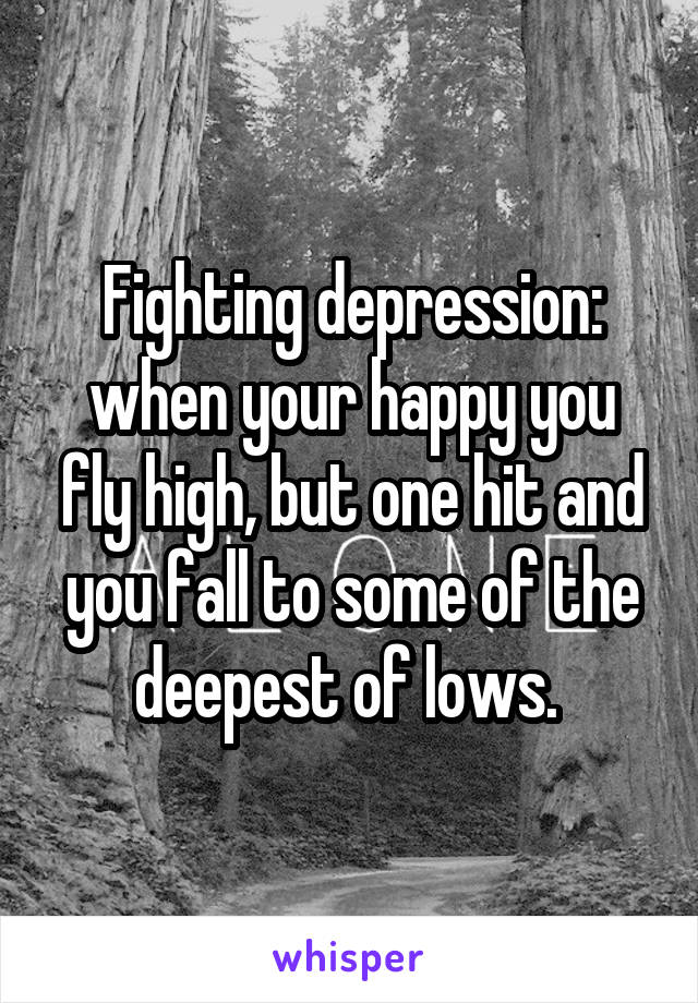 Fighting depression: when your happy you fly high, but one hit and you fall to some of the deepest of lows.