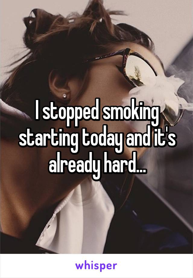 I stopped smoking starting today and it's already hard...