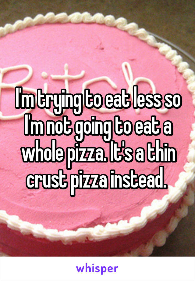 I'm trying to eat less so I'm not going to eat a whole pizza. It's a thin crust pizza instead.