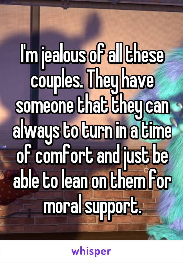 I'm jealous of all these couples. They have someone that they can always to turn in a time of comfort and just be able to lean on them for moral support.