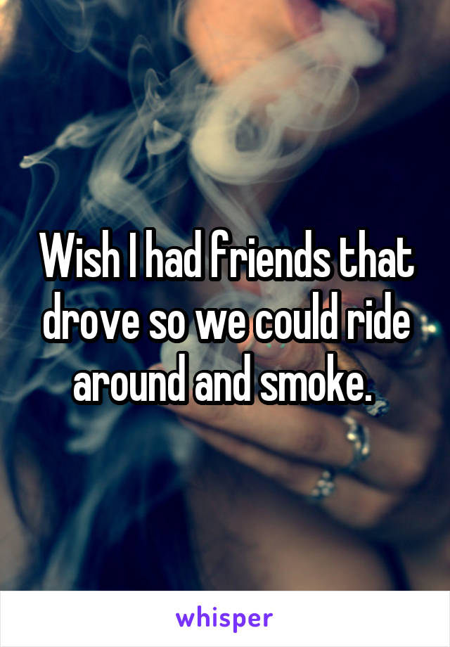 Wish I had friends that drove so we could ride around and smoke.