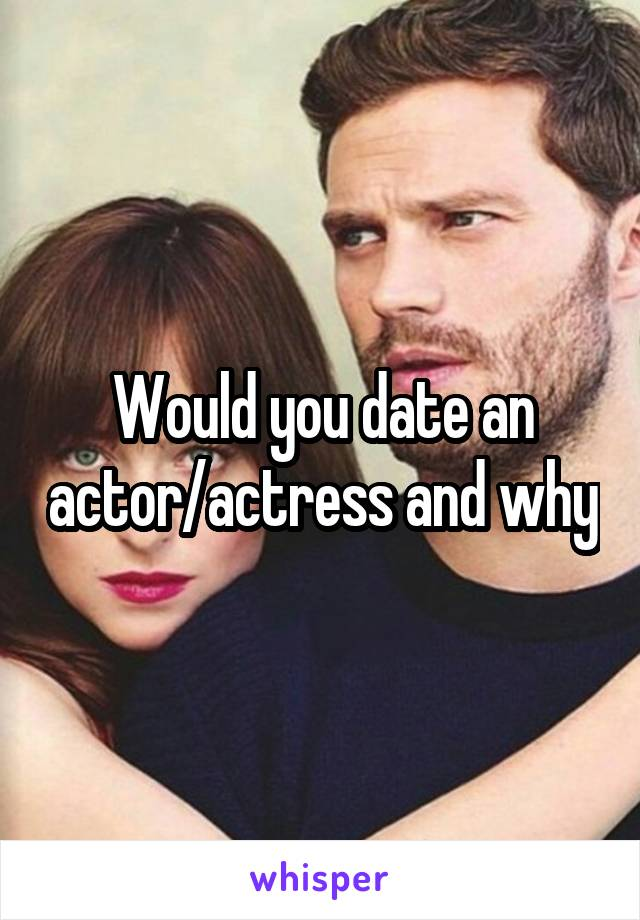 Would you date an actor/actress and why