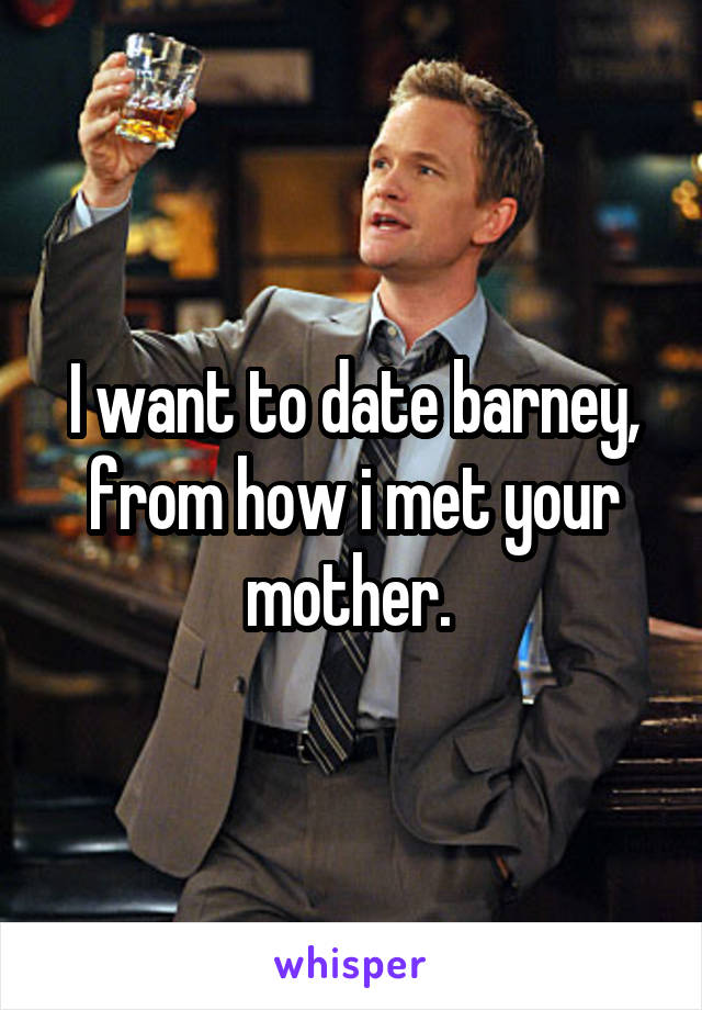 I want to date barney, from how i met your mother.