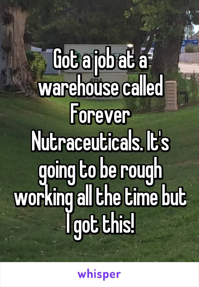 Got a job at a warehouse called Forever Nutraceuticals. It's going to be rough working all the time but I got this!