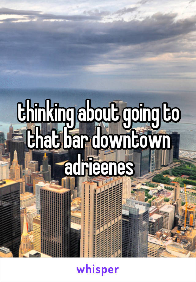 thinking about going to that bar downtown adrieenes