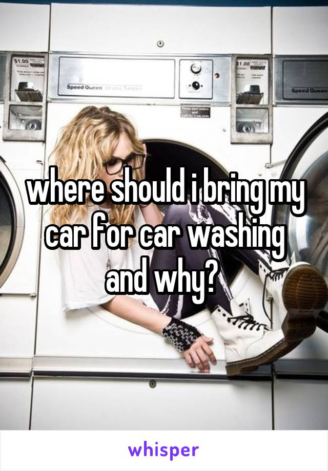 where should i bring my car for car washing and why?