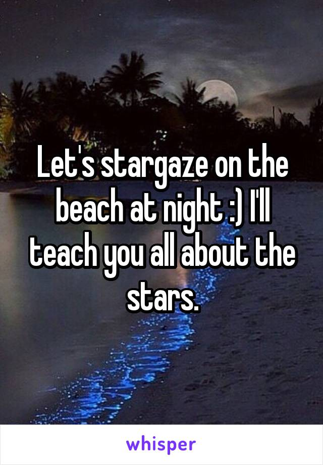 Let's stargaze on the beach at night :) I'll teach you all about the stars.