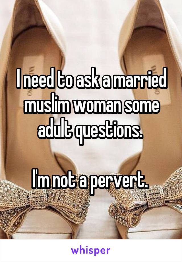 I need to ask a married muslim woman some adult questions.   I'm not a pervert.