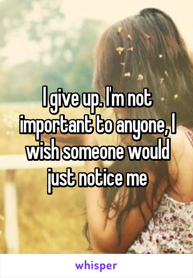 I give up. I'm not important to anyone, I wish someone would just notice me