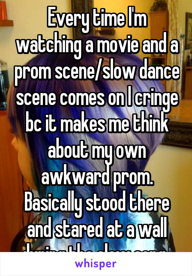 Every time I'm watching a movie and a prom scene/slow dance scene comes on I cringe bc it makes me think about my own awkward prom. Basically stood there and stared at a wall during the slow song.