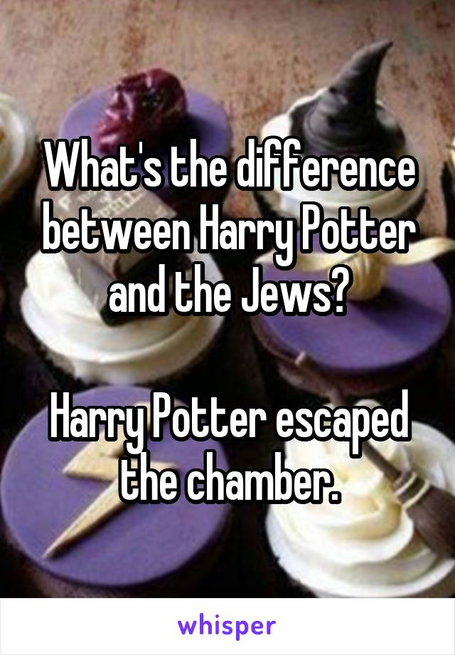 What's the difference between Harry Potter and the Jews?  Harry Potter escaped the chamber.