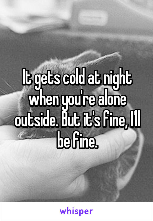 It gets cold at night when you're alone outside. But it's fine, I'll be fine.