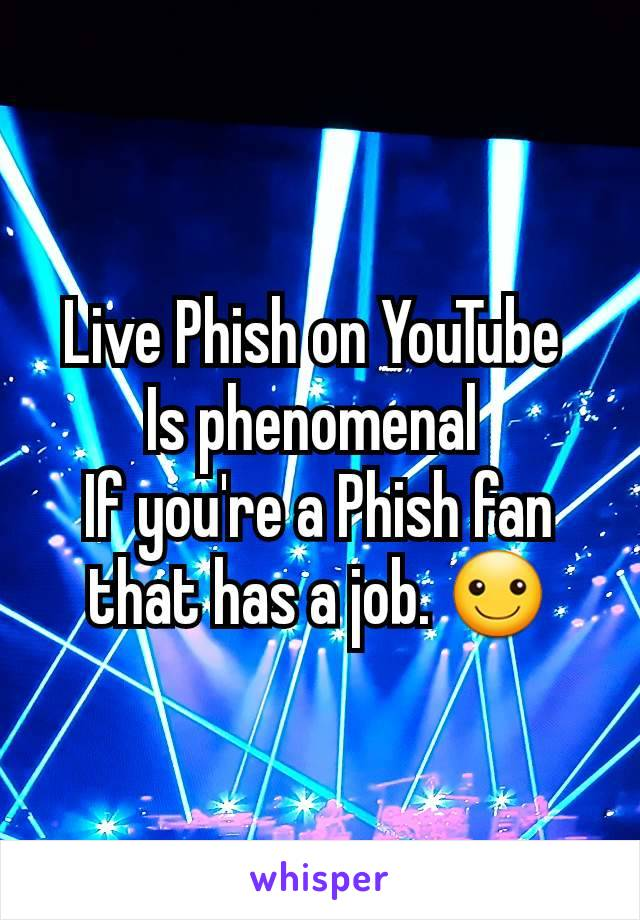 Live Phish on YouTube  Is phenomenal  If you're a Phish fan that has a job. ☺