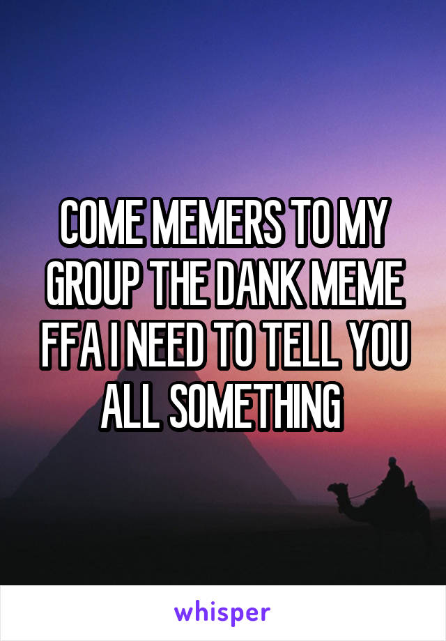 COME MEMERS TO MY GROUP THE DANK MEME FFA I NEED TO TELL YOU ALL SOMETHING