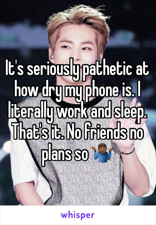It's seriously pathetic at how dry my phone is. I literally work and sleep. That's it. No friends no plans so 🤷🏾♂️