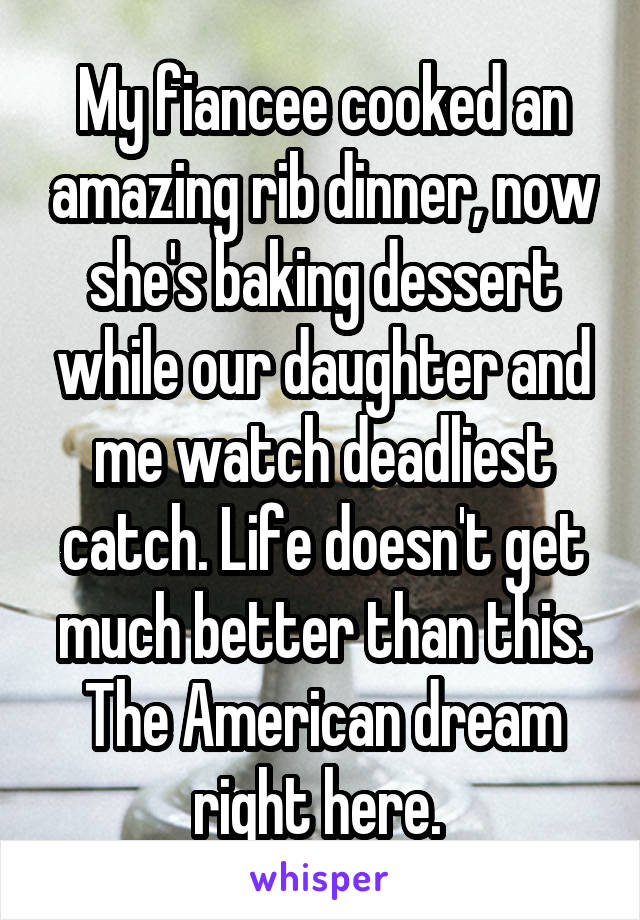My fiancee cooked an amazing rib dinner, now she's baking dessert while our daughter and me watch deadliest catch. Life doesn't get much better than this. The American dream right here.