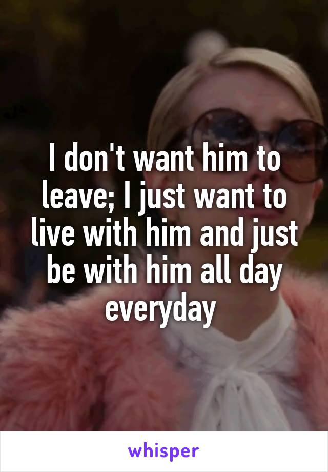 I don't want him to leave; I just want to live with him and just be with him all day everyday