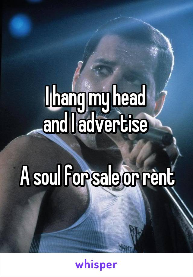 I hang my head  and I advertise   A soul for sale or rent