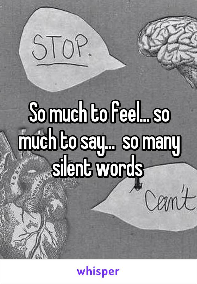 So much to feel... so much to say...  so many silent words