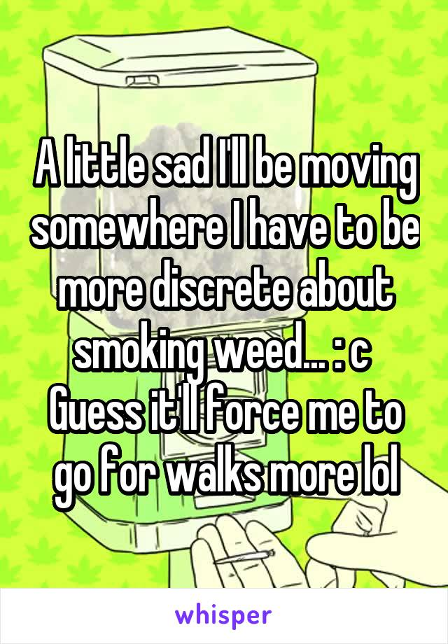 A little sad I'll be moving somewhere I have to be more discrete about smoking weed... : c  Guess it'll force me to go for walks more lol