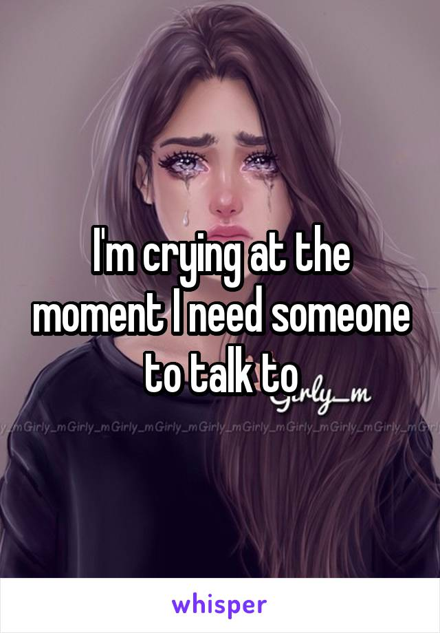I'm crying at the moment I need someone to talk to