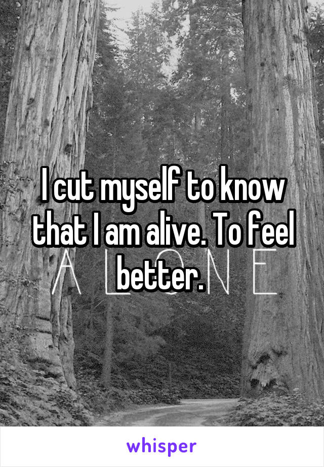 I cut myself to know that I am alive. To feel better.