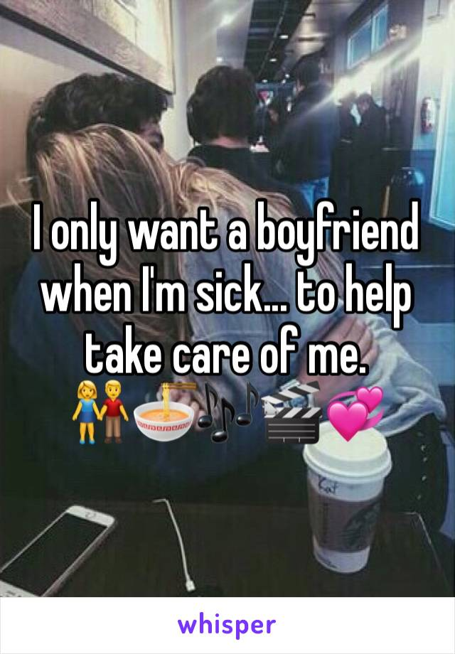 I only want a boyfriend when I'm sick... to help take care of me.  👫🍜🎶🎬💞