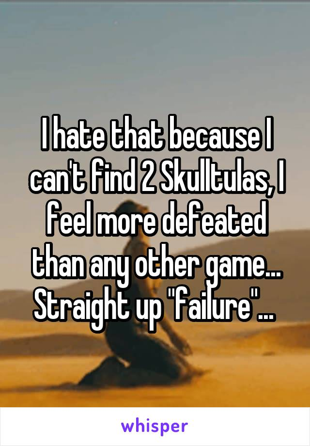 "I hate that because I can't find 2 Skulltulas, I feel more defeated than any other game... Straight up ""failure""..."