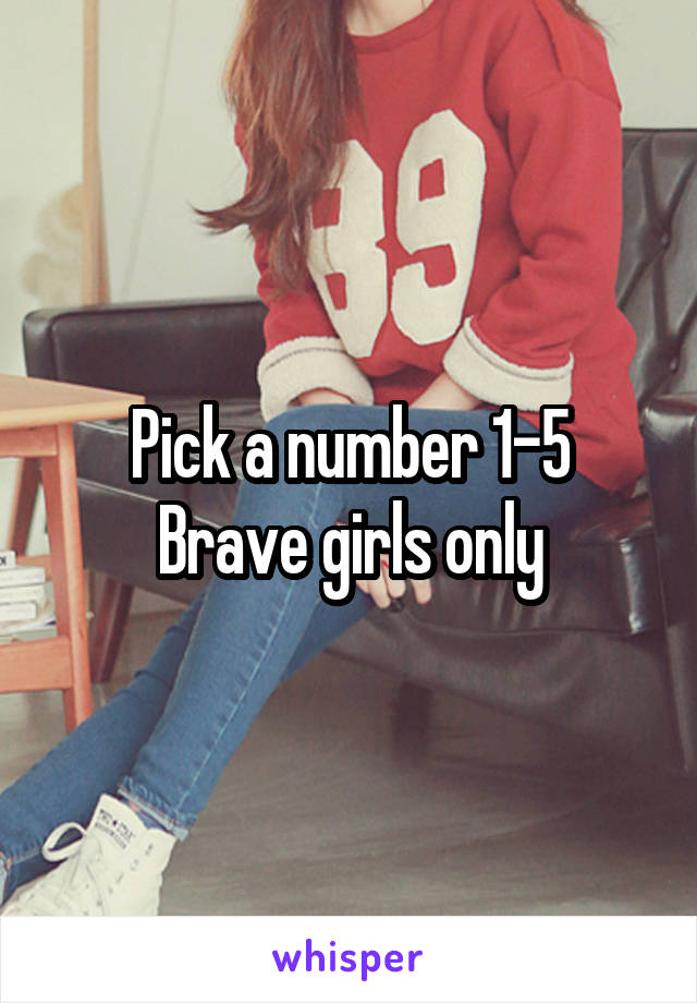 Pick a number 1-5 Brave girls only