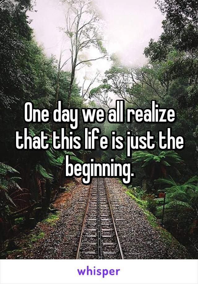 One day we all realize that this life is just the beginning.