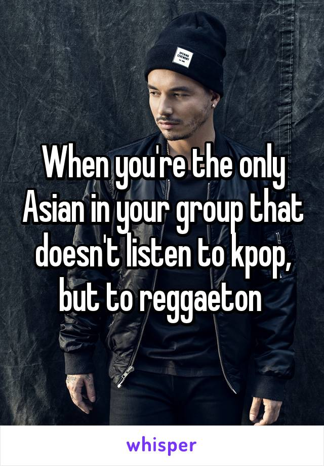 When you're the only Asian in your group that doesn't listen to kpop, but to reggaeton