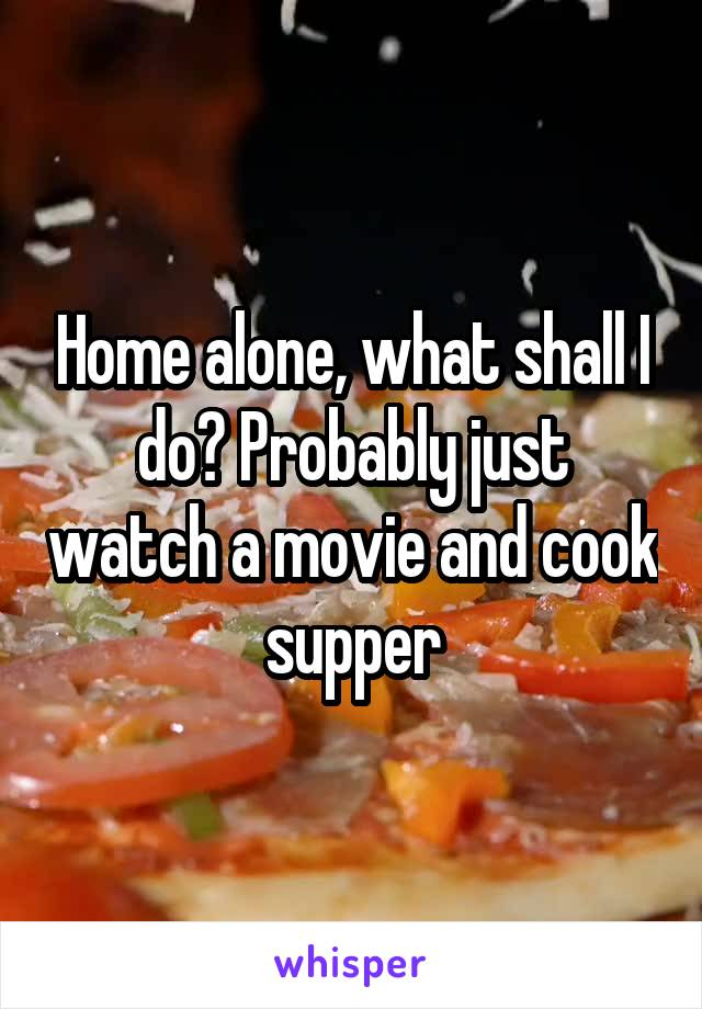 Home alone, what shall I do? Probably just watch a movie and cook supper