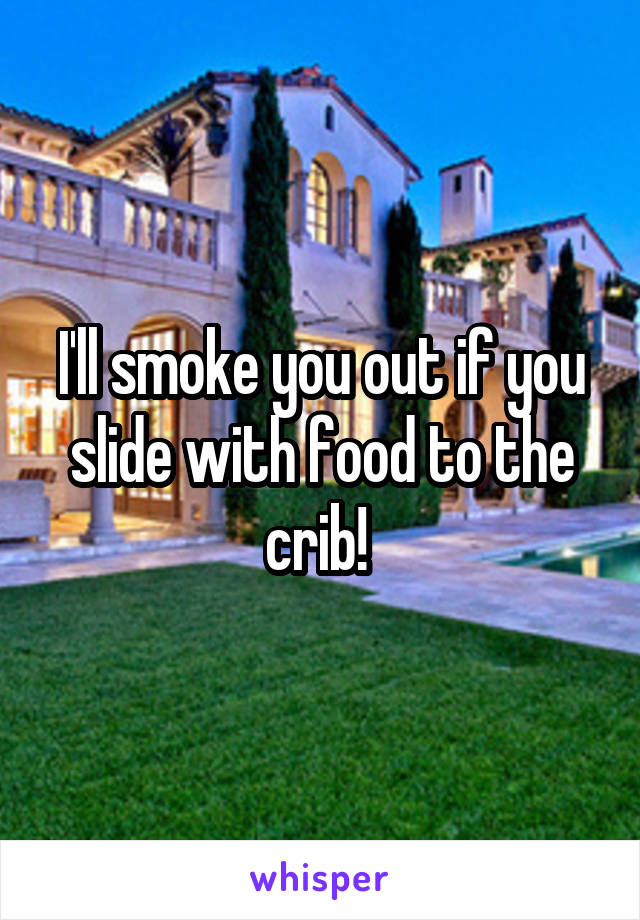 I'll smoke you out if you slide with food to the crib!