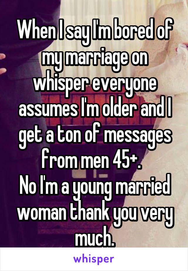 When I say I'm bored of my marriage on whisper everyone assumes I'm older and I get a ton of messages from men 45+.   No I'm a young married woman thank you very much.