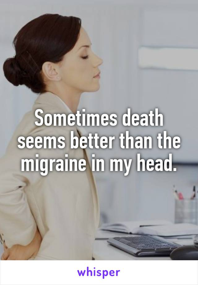 Sometimes death seems better than the migraine in my head.